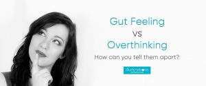 Gut Feeling vs Overthinking- How can you tell them apart